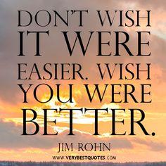 """Don't wish it were easier. Wish you were better"". - Jim Rohn"