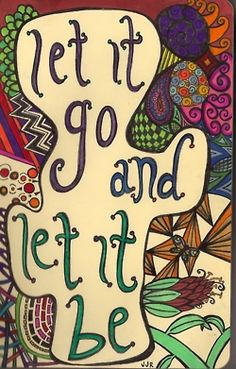 let it go and let it be ....