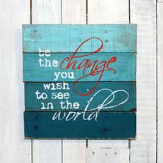 Be The Change You Wish To See In The World Hand Painted Rustic Reclaimed Pallet Wood Sign - Office Decor, Home Decor, Pallet Quote Sign Wood Pallet Signs, Rustic Wood Signs, Wood Pallets, Wooden Signs, Pallet Quotes, Sign Quotes, Office Signs, Office Decor, Pallet Barn
