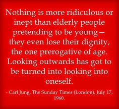 Nothing is more ridiculous or inept than elderly people pretending to be young—they even lose their dignity, the one prerogative of age. Looking outwards has got to be turned into looking into oneself. ~Carl Jung, published in the Sunday Times (London), July 17, 1960.