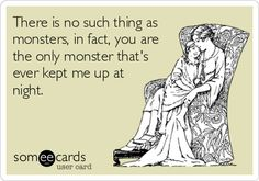There is no such thing as monsters, in fact, you are the only monster that's ever kept me up at night.