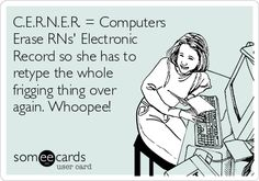 C.E.R.N.E.R. = Computers Erase RNs' Electronic Record so she has to retype the whole frigging thing over again. Whoopee!