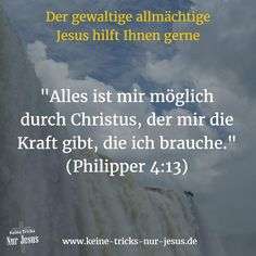 """Sagen Sie also nicht, daß irgend etwas unmöglich ist. Mit dem allmächtigen Jesus, der an Ihrer Seite ist, ist Ihnen alles möglich.  """"Denn alles ist mir möglich durch Christus, der mir die Kraft gibt, die ich brauche"""" (Philipper Kapitel 4, Vers 13)"""