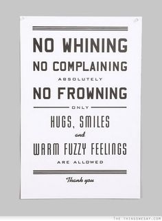 No whining no complaining absolutely no frowning only hugs smiles and warm fuzzy feelings are allowed
