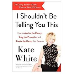 I Shouldn't Be Telling You This: How to Ask for the Money, Snag the Promotion, and Create the Career You Deserve: Kate White: Date, Best Inspirational Books, Meeting Book, 12th Book, Secret To Success, Career Advice, Career Ideas, You Deserve, How To Know