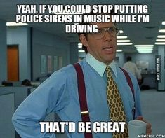 Yeah, if you could stop putting police sirens in music while I'm driving.... That'd be great... Funny Memes, Hilarious, Fallout, Shift Key, Text Fails, Next Week, Gold Mine, Narcissistic People, History Photos