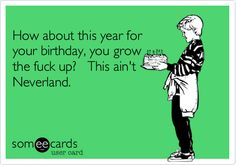 How about this year for your birthday, you grow the fuck up? This ain't Neverland.