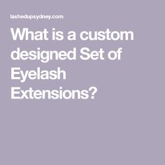 What is a custom designed Set of Eyelash Extensions?