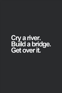 Cry Me A River Build A Bridge And Get Over It Quote cry a river. build a bridge. get over it. i can cry a lot The Words, Cool Words, Words Quotes, Me Quotes, Qoutes, River Quotes, Funny Quotes On Life, Sarcastic Quotes About Love, Drake Quotes