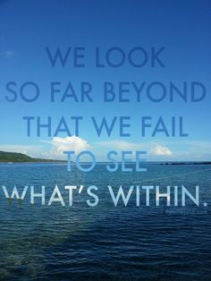 We look so far beyond that we fail to see what's within.