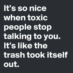It's so nice when toxic people stop talking to you. It's like the trash took itself out. Great Quotes, Quotes To Live By, Me Quotes, Funny Quotes, Inspirational Quotes, No Drama Quotes, Couple Quotes, Motivational, The Words
