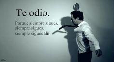 Te odio. Por que siempre sigues, siempre sigues, siempre sigues ahí. #frases