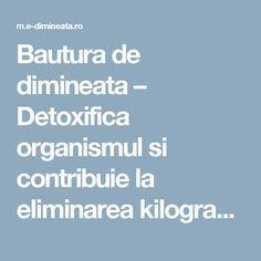 Bautura de dimineata – Detoxifica organismul si contribuie la eliminarea kilogramelor in plus – E-dimineata Medicine, Health Fitness, Circuits, Purpose, Per Diem, Fitness, Medical Technology, Health And Fitness, Medical