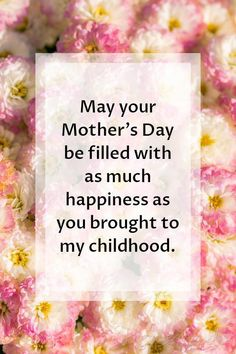 Mothers Day Quotes | May your Mother's Day be filled with as much happiness as you brought to my childhood.