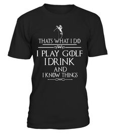 """# Thats what I do I play Golf I drink and I Know Things . Special Offer, not available in shops Comes in a variety of styles and colours Buy yours now before it is too late! Secured payment via Visa / Mastercard / Amex / PayPal How to place an order Choose the model from the drop-down menu Click on """"Buy it now"""" Choose the size and the quantity Add your delivery address and bank details And that's it! Tags: Thats what I do I play Golf I"""