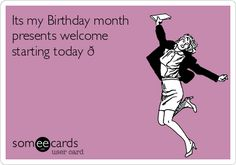 Its my Birthday month presents welcome starting today   Birthday Ecard