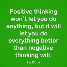 Positive thinking won't let you do anything; but it will let you do everything better than negative thinking will.