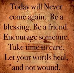 Today will never come again...Be change, friend, love, heal, bless...