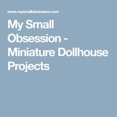 My Small Obsession - Miniature Dollhouse Projects