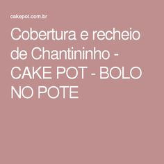Cobertura e recheio de Chantininho - CAKE POT - BOLO NO POTE
