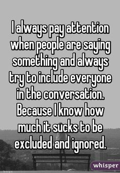 I always pay attention when people are saying something and always try to include everyone in the conversation. Because I know how much it sucks to be excluded and ignored.