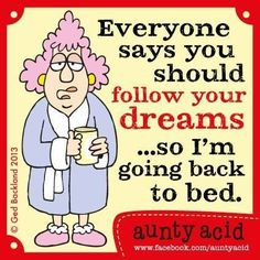 everyone says you should follow your dreams...