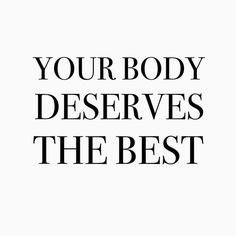Mmhm...my body deserves the best!