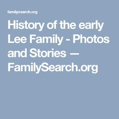 History of the early Lee Family - Photos and Stories — FamilySearch.org