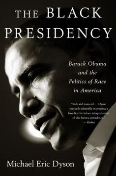The Black Presidency : Barack Obama and the Politics of Race in America. by Michael Eric Dyson