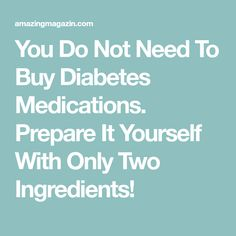 You Do Not Need To Buy Diabetes Medications. Prepare It Yourself With Only Two Ingredients!