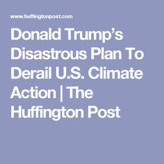 Donald Trump's Disastrous Plan To Derail U.S. Climate Action | The Huffington Post