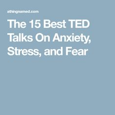 The 15 Best TED Talks On Anxiety, Stress, and Fear