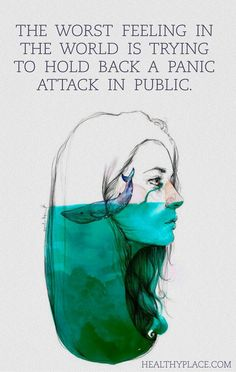 Quote on anxiety: The worst feeling in the world is trying to hold back a panic attack in public. www.HealthyPlace.com
