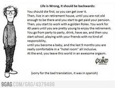 Life is wrong, it should be backwards