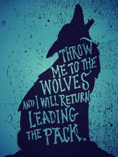 throw me to the wolves and I'm pretty sure I'd get eaten... but cool quote! lol