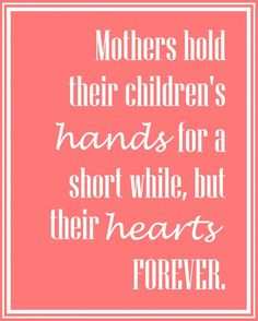 Mothers hold their children's hearts for a short while but their hearts forever.