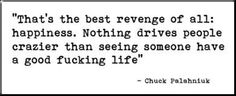 """That's the best revenge of all: happiness. Nothing drives people crazier than seeing someone have a good fucking life"""