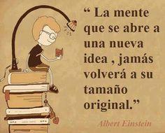 """""""La mente que se abre a una nueva idea, jamás volverá a su tamaño original"""""""