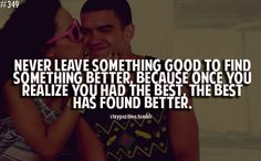 Dont leave something good to find something better, because once you realize you had the best, the best has found better.