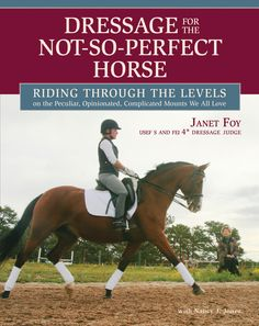 Dressage for the Not-So-Perfect Horse by Janet Foy | Trafalgar Square (distributed in the UK by Quiller Publishing). Thousands of riders pursue the sport of dressage and the majority do so on a budget. Janet Foy has ridden many different horses to the highest levels of dressage competitions and has compiled her best tips for training and showing in this book. her expertise, good stories and humour are destined to bring out the best in dressage riders and their horses. #horse #dressage