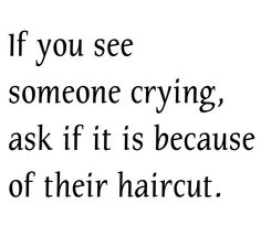 If you see someone crying, ask if it is because of their haircut.