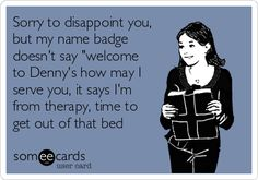 "Free and Funny Workplace Ecard: Sorry to disappoint you, but my name badge doesn't say ""welcome to Denny's how may I serve you, it says I'm from therapy, time to get out of that bed Create and send your own custom Workplace ecard. Physical Therapy Quotes, Physical Therapy School, Ot Therapy, Physical Therapist, Occupational Therapy Humor, School Humor, Pta School, Ot Memes, Work Humor"