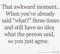 I'm so hard of hearing... I feel bad and give up asking after the third time:-/