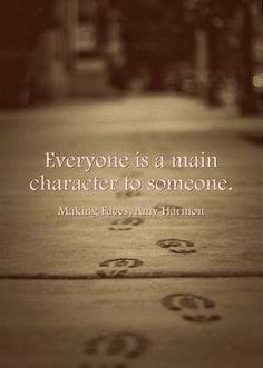 """""""Everybody is a main character to someone."""" Amy Harmon, Making Faces"""