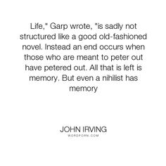 "John Irving - ""Life,"" Garp wrote, ""is sadly not structured like a good old-fashioned novel. Instead..."". death, memory"