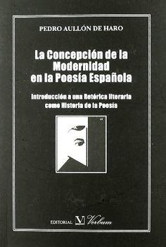 La concepción de la modernidad en la poesía española : introducción a una retórica literaria como historia de la poesía / Pedro Aullón de Haro - Madrid : Verbum, D.L. 2010