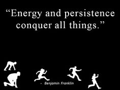 """""""Energy and persistence conquer all things."""" - Ben Franklin"""