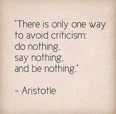 If you're looking for an easy life of no criticism, then don't do anything.