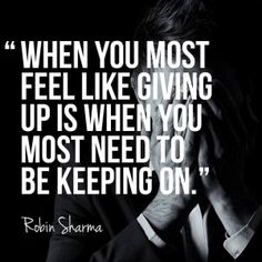 """Awesome """"When you most feel like giving up is when you most need to be keeping on. Inspirational Qoutes, Motivational Quotes, Inspiring Quotes, Quotable Quotes, Robin Sharma Quotes, 5am Club, Character Quotes, Feel Like Giving Up, Interesting Quotes"""