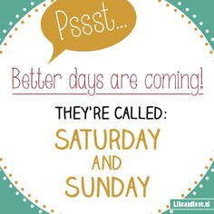 Hold on, weekend is almost there! Quote - Better days are coming.  Design by... me!